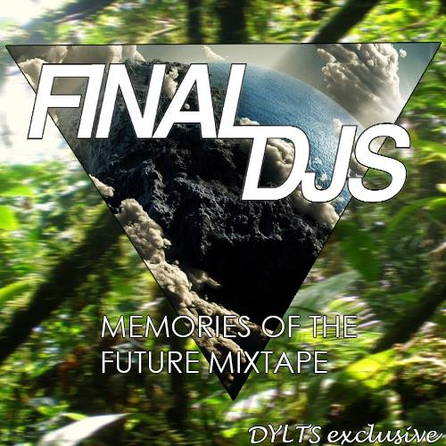 DYLTS Exclusive - Final DJs - Memories of the Future Mixtape